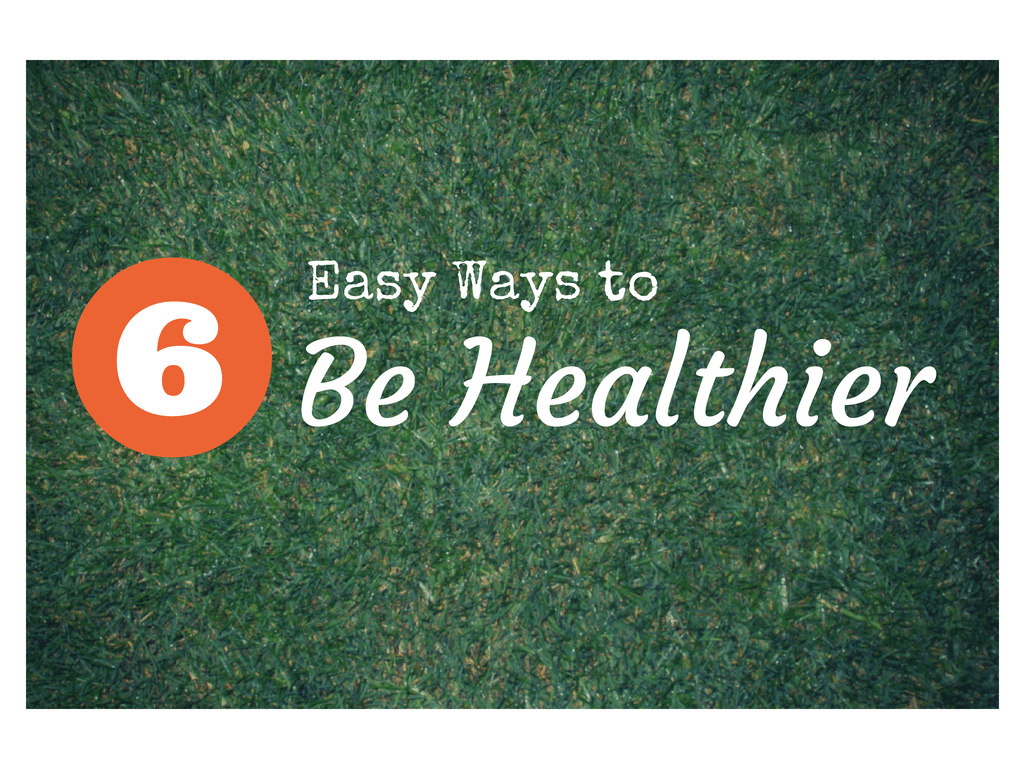 6 easy ways to be healthier