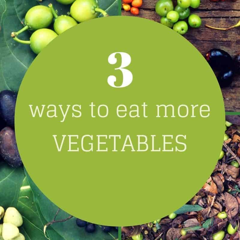 3 Ways to Eat More Vegetables