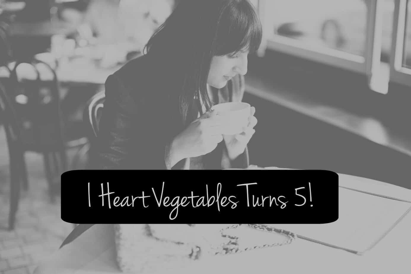 i heart vegetables turns 5