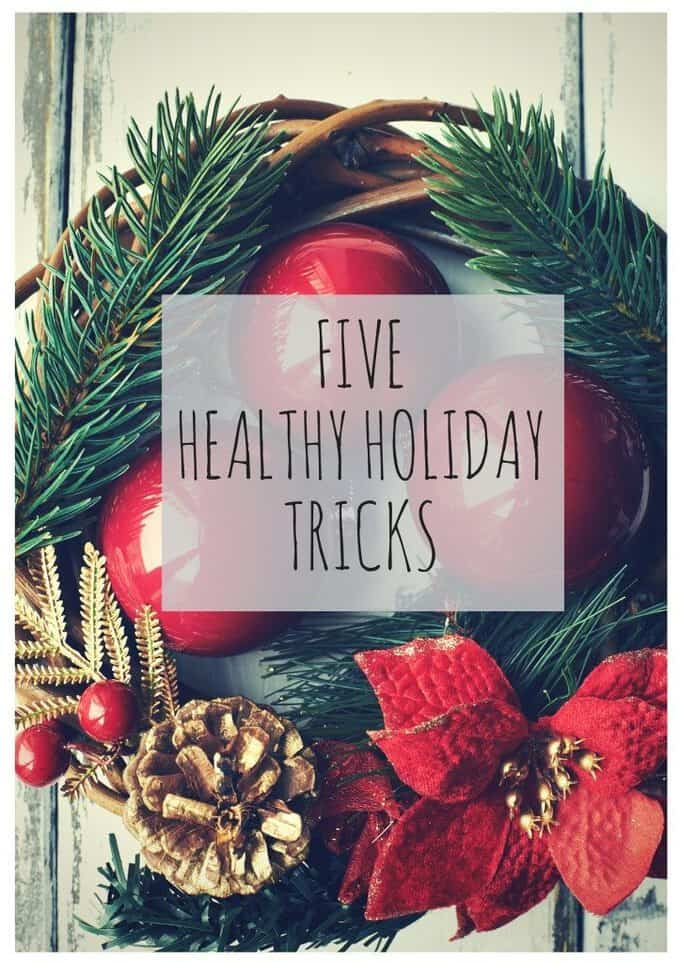 These 5 healthy holiday tricks will help you navigate the holidays and start 2016 feeling your best!