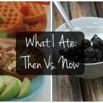 What I Ate: Then vs. Now