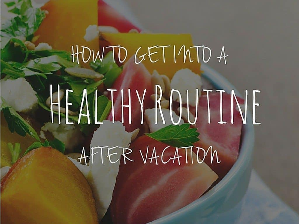 How to Get Back into a Healthy Routine After Vacation