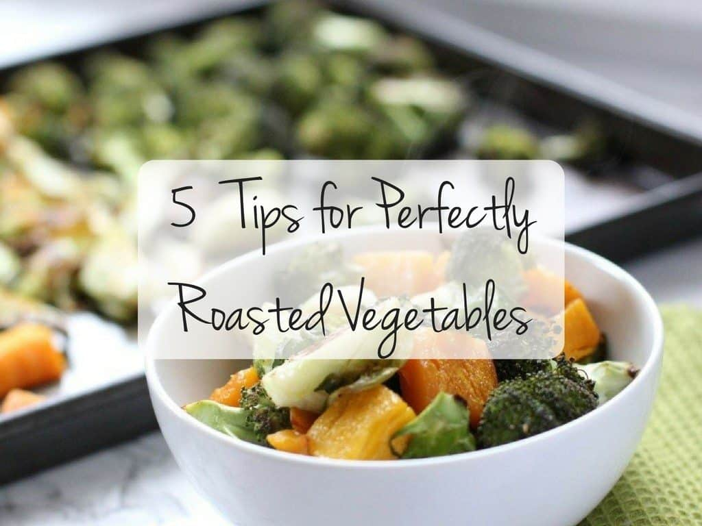 5 Tips for Perfectly Roasted Vegetables