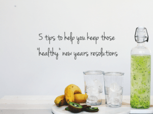 5 Tips to Help You Keep Your Healthy Resolutions