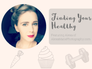 Finding Your Healthy: Alexa of Alexa Marie Photography