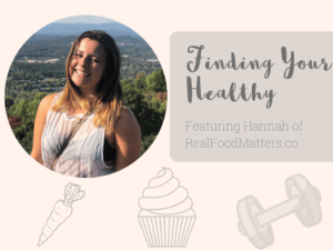 Finding Your Healthy: Featuring Hannah of Real Food Matters