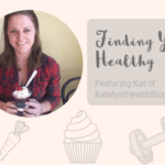 Finding Your Healthy: Featuring Kat of Katalyst Health